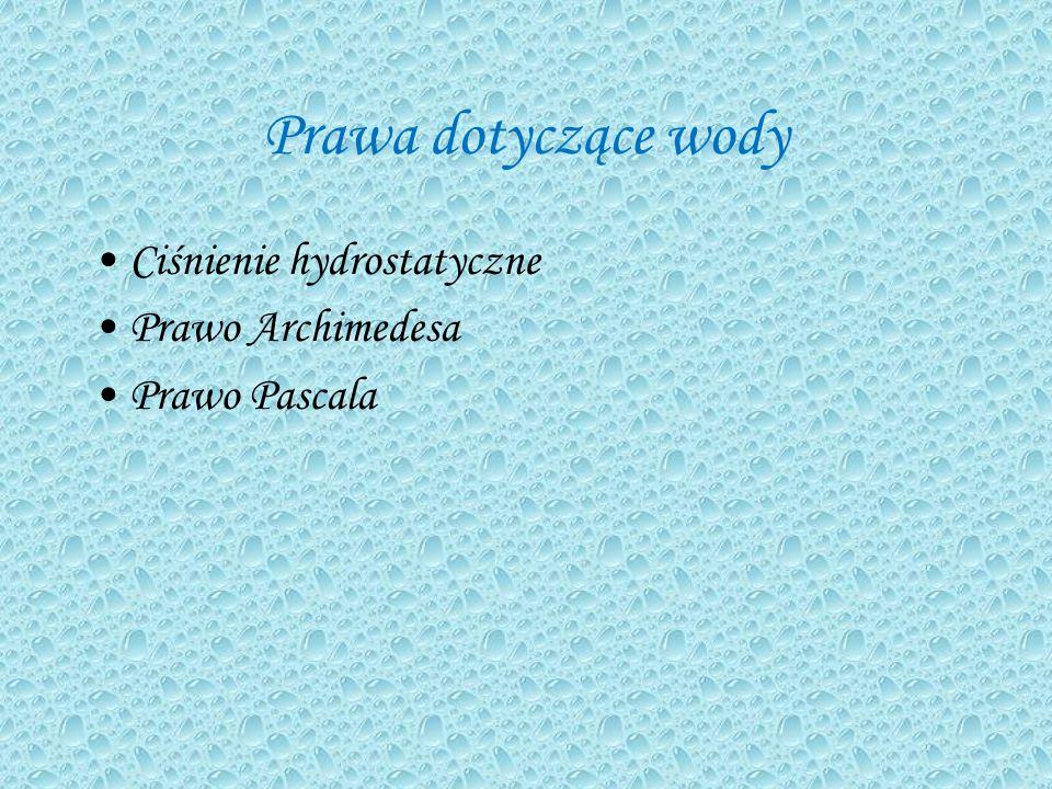 Prawa dotyczące wody Ciśnienie hydrostatyczne Prawo Archimedesa Prawo Pascala