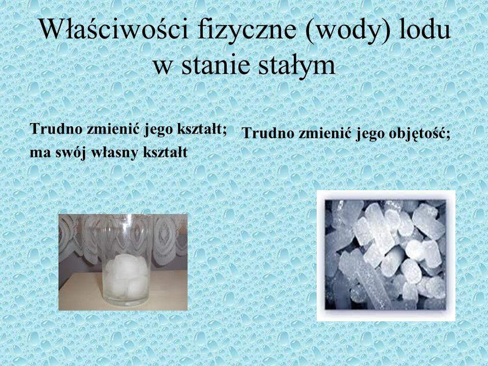 Właściwości fizyczne (wody) lodu w stanie stałym Trudno zmienić jego kształt; ma swój własny kształt Trudno zmienić jego objętość;