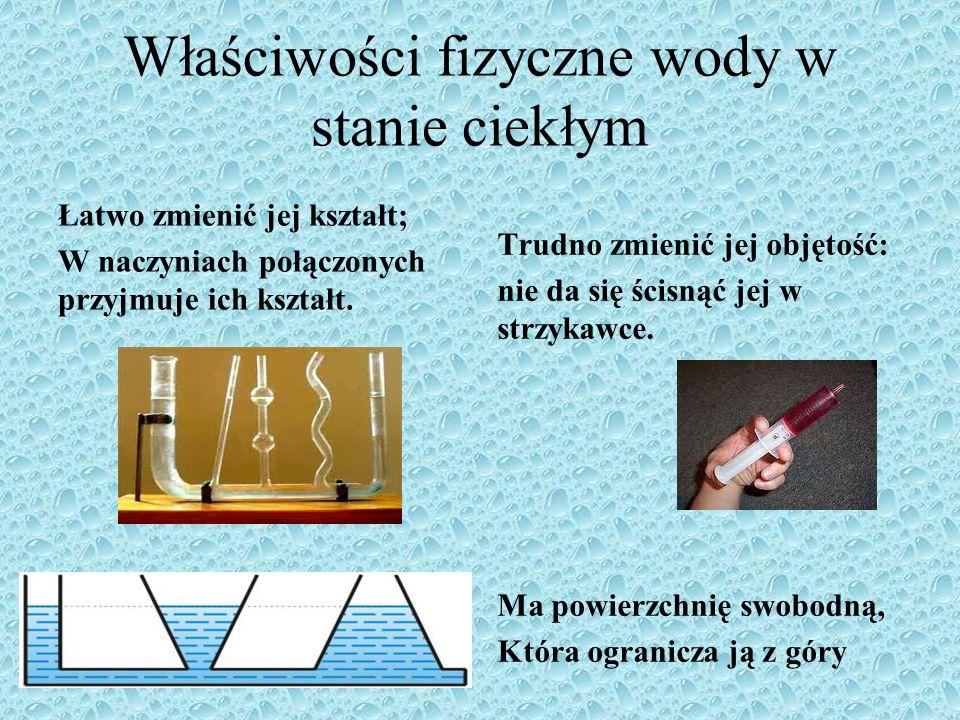 Właściwości fizyczne wody w stanie ciekłym Łatwo zmienić jej kształt; W naczyniach połączonych przyjmuje ich kształt.