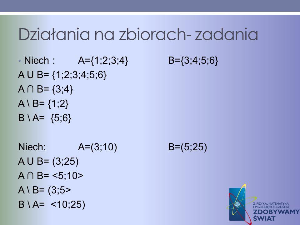 Działania na zbiorach- zadania Niech :A={1;2;3;4}B={3;4;5;6} A U B= {1;2;3;4;5;6} A B= {3;4} A \ B= {1;2} B \ A= {5;6} Niech:A=(3;10)B=(5;25) A U B= (