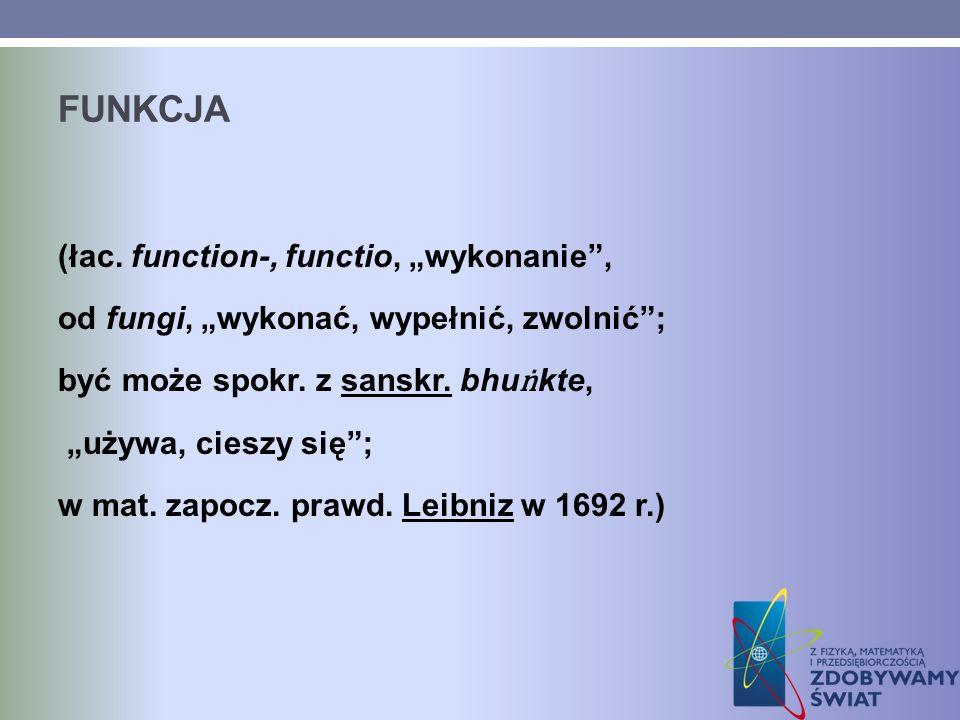FUNKCJA (łac. function-, functio, wykonanie, od fungi, wykonać, wypełnić, zwolnić; być może spokr. z sanskr. bhu kte, używa, cieszy się; w mat. zapocz