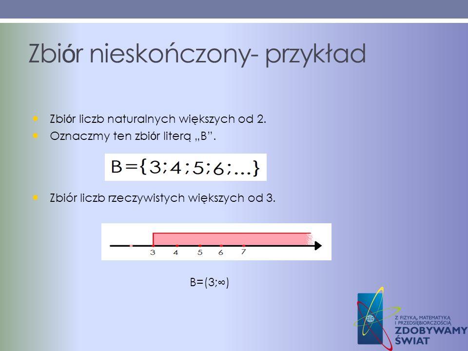 Zbi ó r nieskończony- przykład Zbi ó r liczb naturalnych większych od 2. Oznaczmy ten zbi ó r literą B. Zbiór liczb rzeczywistych większych od 3. B=(3