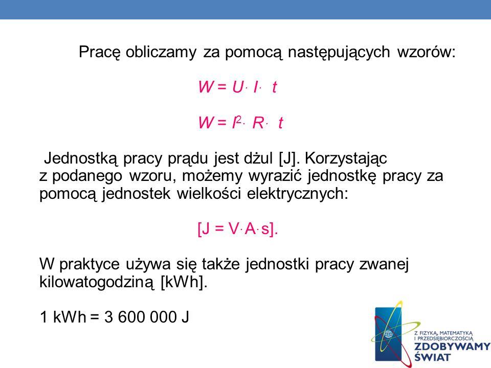 Pracę obliczamy za pomocą następujących wzorów: W = Uּ I ּ t W = I 2 ּ R ּ t Jednostką pracy prądu jest dżul [J]. Korzystając z podanego wzoru, możemy