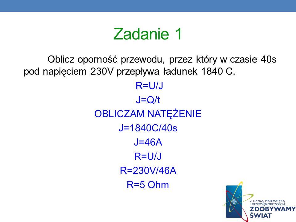 Zadanie 1 Oblicz oporność przewodu, przez który w czasie 40s pod napięciem 230V przepływa ładunek 1840 C. R=U/J J=Q/t OBLICZAM NATĘŻENIE J=1840C/40s J