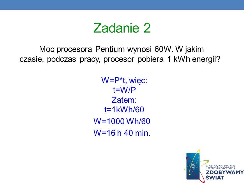 Zadanie 2 Moc procesora Pentium wynosi 60W. W jakim czasie, podczas pracy, procesor pobiera 1 kWh energii? W=P*t, więc: t=W/P Zatem: t=1kWh/60 W=1000