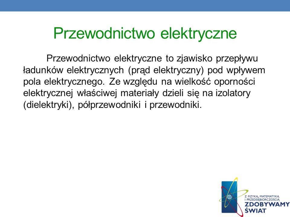 Przewodnictwo elektryczne Przewodnictwo elektryczne to zjawisko przepływu ładunków elektrycznych (prąd elektryczny) pod wpływem pola elektrycznego. Ze