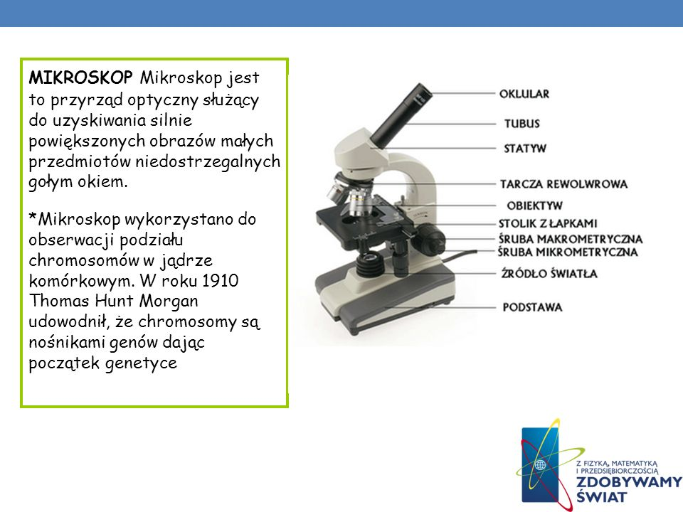 MIKROSKOP Mikroskop jest to przyrząd optyczny służący do uzyskiwania silnie powiększonych obrazów małych przedmiotów niedostrzegalnych gołym okiem. *M