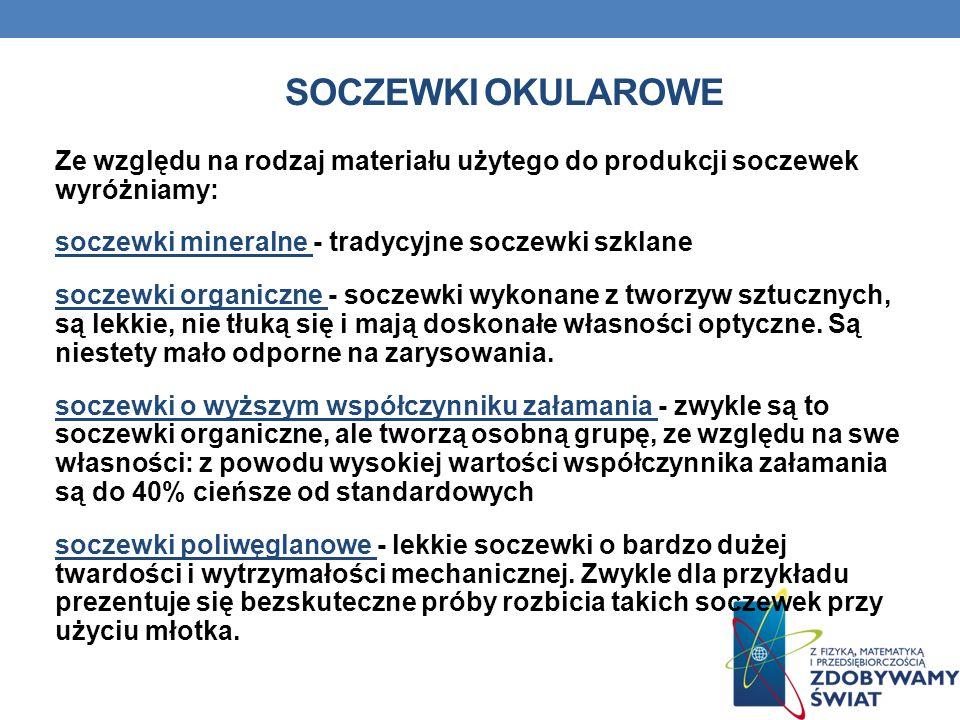 SOCZEWKI OKULAROWE Ze względu na rodzaj materiału użytego do produkcji soczewek wyróżniamy: soczewki mineralne - tradycyjne soczewki szklane soczewki