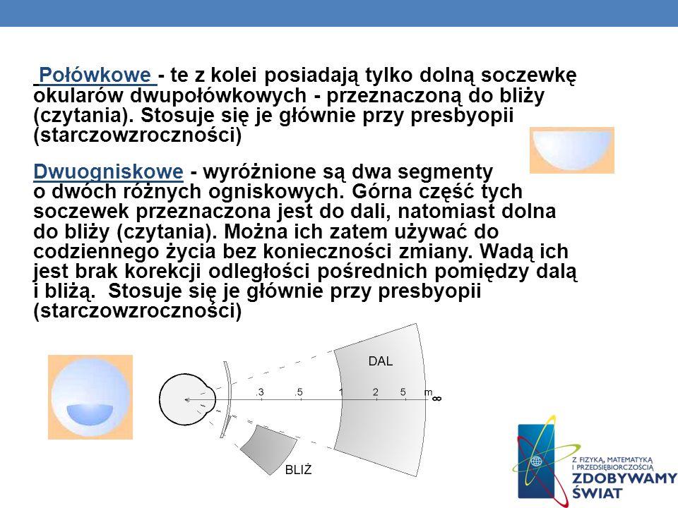 Połówkowe - te z kolei posiadają tylko dolną soczewkę okularów dwupołówkowych - przeznaczoną do bliży (czytania). Stosuje się je głównie przy presbyop