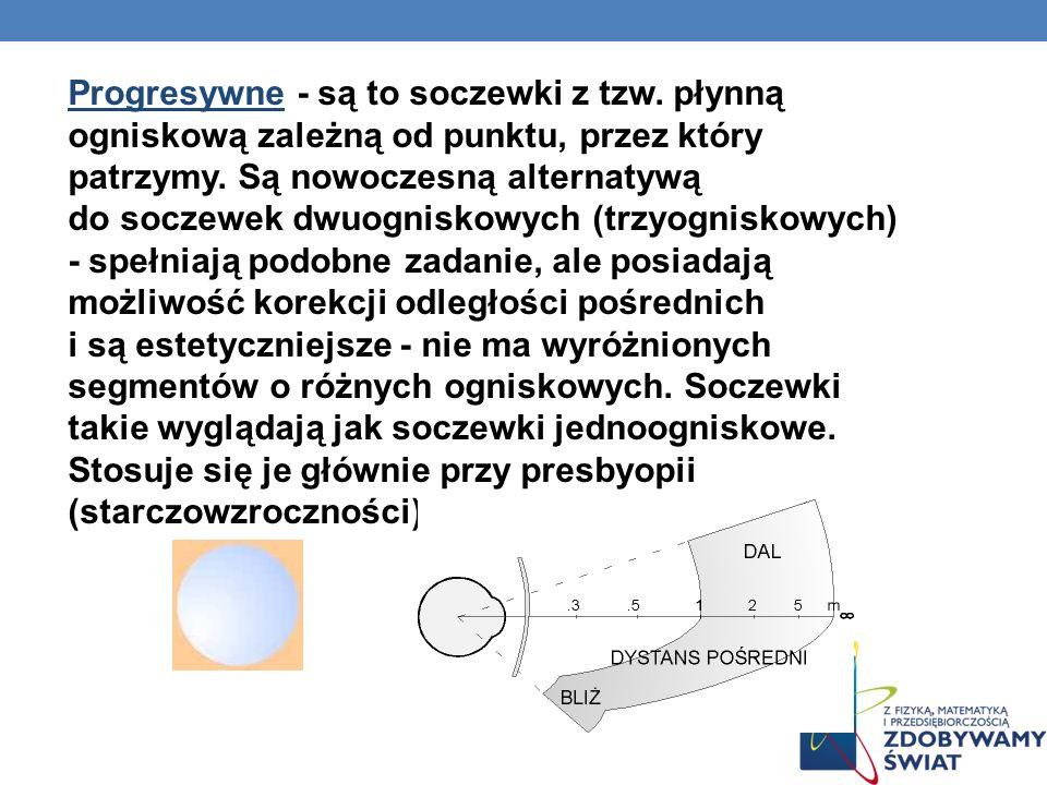 Progresywne - są to soczewki z tzw. płynną ogniskową zależną od punktu, przez który patrzymy. Są nowoczesną alternatywą do soczewek dwuogniskowych (tr