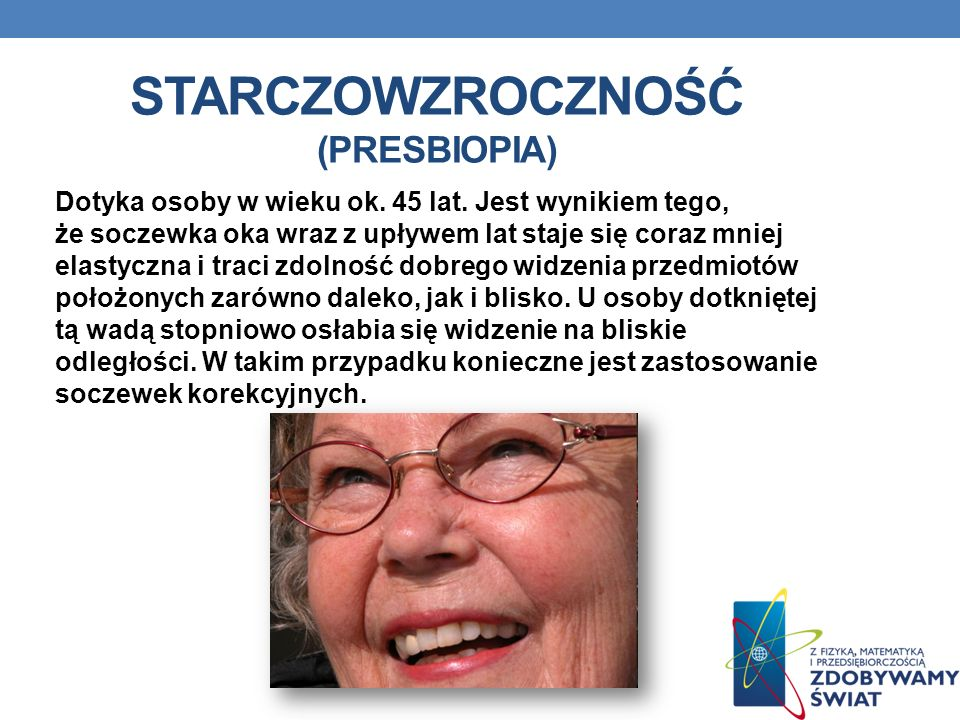 STARCZOWZROCZNOŚĆ (PRESBIOPIA) Dotyka osoby w wieku ok. 45 lat. Jest wynikiem tego, że soczewka oka wraz z upływem lat staje się coraz mniej elastyczn