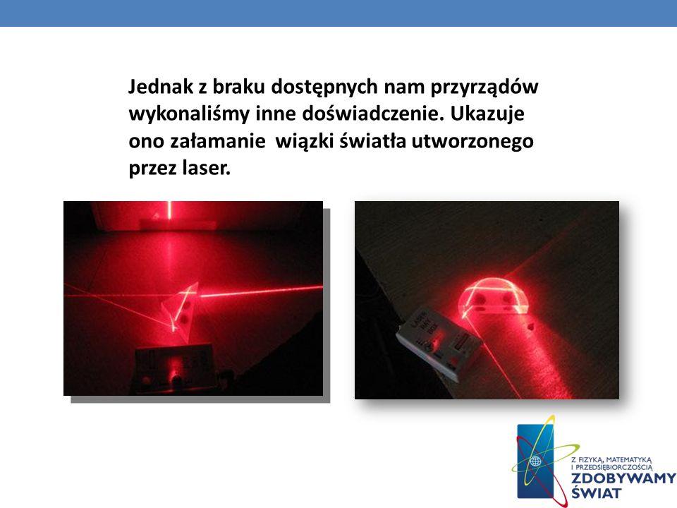 Jednak z braku dostępnych nam przyrządów wykonaliśmy inne doświadczenie. Ukazuje ono załamanie wiązki światła utworzonego przez laser.