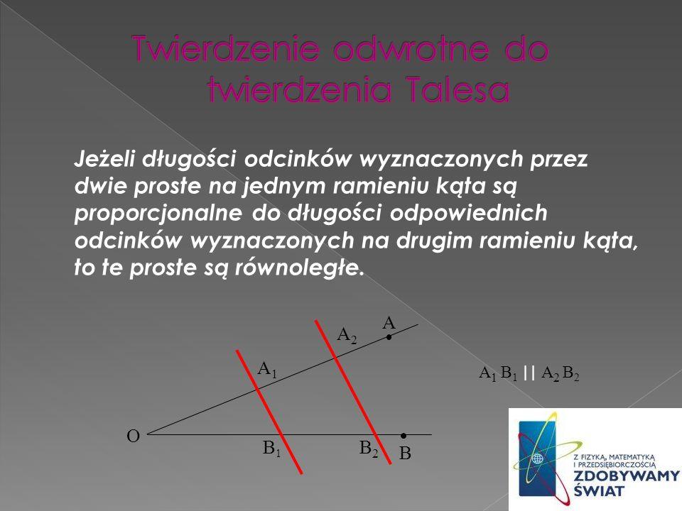 Jeżeli spełnione są założenia twierdzenia Talesa, to prawdziwe są również następujące proporcje: 1) 2) O A1A1 A2A2 B2B2 B1B1 O A1A1 A2A2 B2B2 B1B1