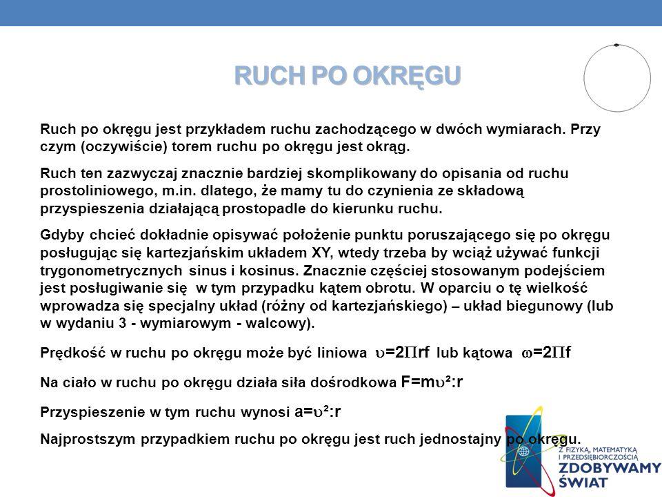 RUCH PO OKRĘGU Ruch po okręgu jest przykładem ruchu zachodzącego w dwóch wymiarach. Przy czym (oczywiście) torem ruchu po okręgu jest okrąg. Ruch ten