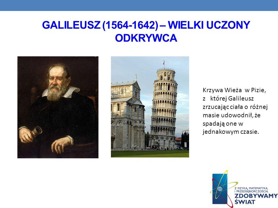 GALILEUSZ (1564-1642) – WIELKI UCZONY ODKRYWCA Krzywa Wieża w Pizie, z której Galileusz zrzucając ciała o różnej masie udowodnił, że spadają one w jed