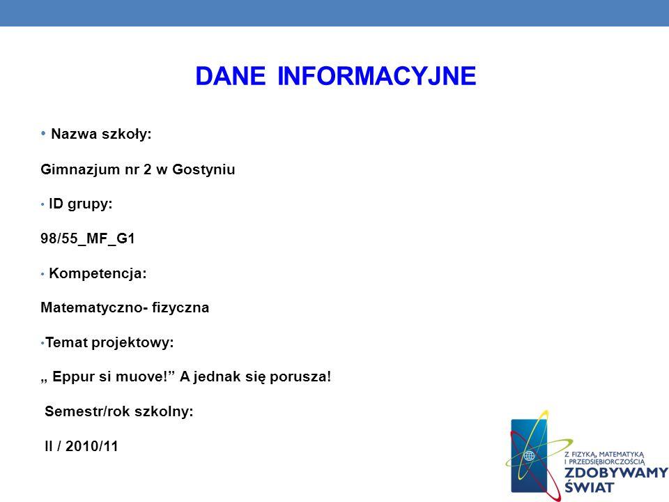 DANE INFORMACYJNE Nazwa szkoły: Gimnazjum nr 2 w Gostyniu ID grupy: 98/55_MF_G1 Kompetencja: Matematyczno- fizyczna Temat projektowy: Eppur si muove!