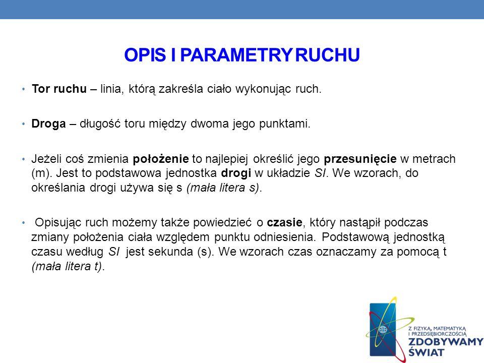 OPIS I PARAMETRY RUCHU Tor ruchu – linia, którą zakreśla ciało wykonując ruch. Droga – długość toru między dwoma jego punktami. Jeżeli coś zmienia poł