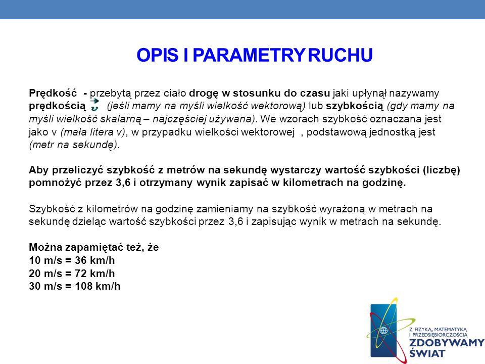 OPIS I PARAMETRY RUCHU Prędkość - przebytą przez ciało drogę w stosunku do czasu jaki upłynął nazywamy prędkością (jeśli mamy na myśli wielkość wektor