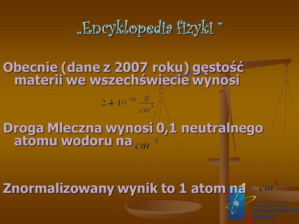 Encyklopedia fizyki Encyklopedia fizyki Obecnie (dane z 2007 roku) gęstość materii we wszechświecie wynosi Droga Mleczna wynosi 0,1 neutralnego atomu wodoru na Znormalizowany wynik to 1 atom na