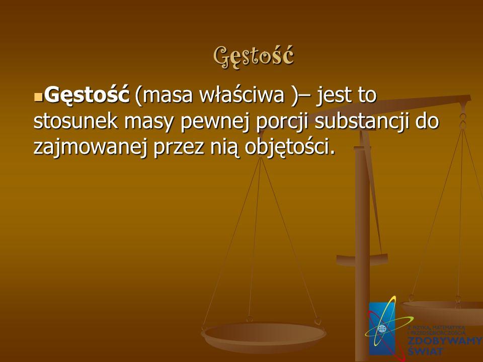 G ę sto ść Gęstość (masa właściwa )– jest to stosunek masy pewnej porcji substancji do zajmowanej przez nią objętości.