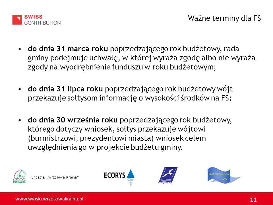 www.wioski.wrzosowakraina.pl 11 Fundacja Wrzosowa Kraina do dnia 31 marca roku poprzedzającego rok budżetowy, rada gminy podejmuje uchwałę, w której wyraża zgodę albo nie wyraża zgody na wyodrębnienie funduszu w roku budżetowym; do dnia 31 lipca roku poprzedzającego rok budżetowy wójt przekazuje sołtysom informację o wysokości środków na FS; do dnia 30 września roku poprzedzającego rok budżetowy, którego dotyczy wniosek, sołtys przekazuje wójtowi (burmistrzowi, prezydentowi miasta) wniosek celem uwzględnienia go w projekcie budżetu gminy.