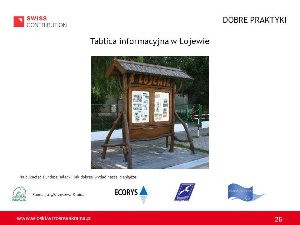www.wioski.wrzosowakraina.pl 26 Fundacja Wrzosowa Kraina Tablica informacyjna w Łojewie *Publikacja: Fundusz sołecki jak dobrze wydać nasze pieniądze: DOBRE PRAKTYKI