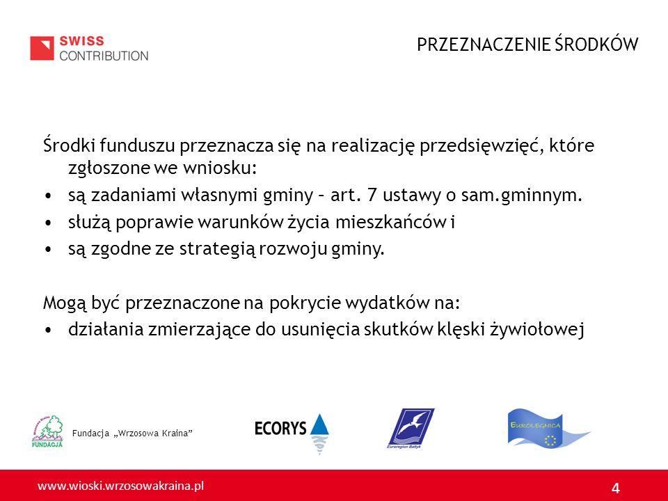 www.wioski.wrzosowakraina.pl 4 Fundacja Wrzosowa Kraina Środki funduszu przeznacza się na realizację przedsięwzięć, które zgłoszone we wniosku: są zadaniami własnymi gminy – art.