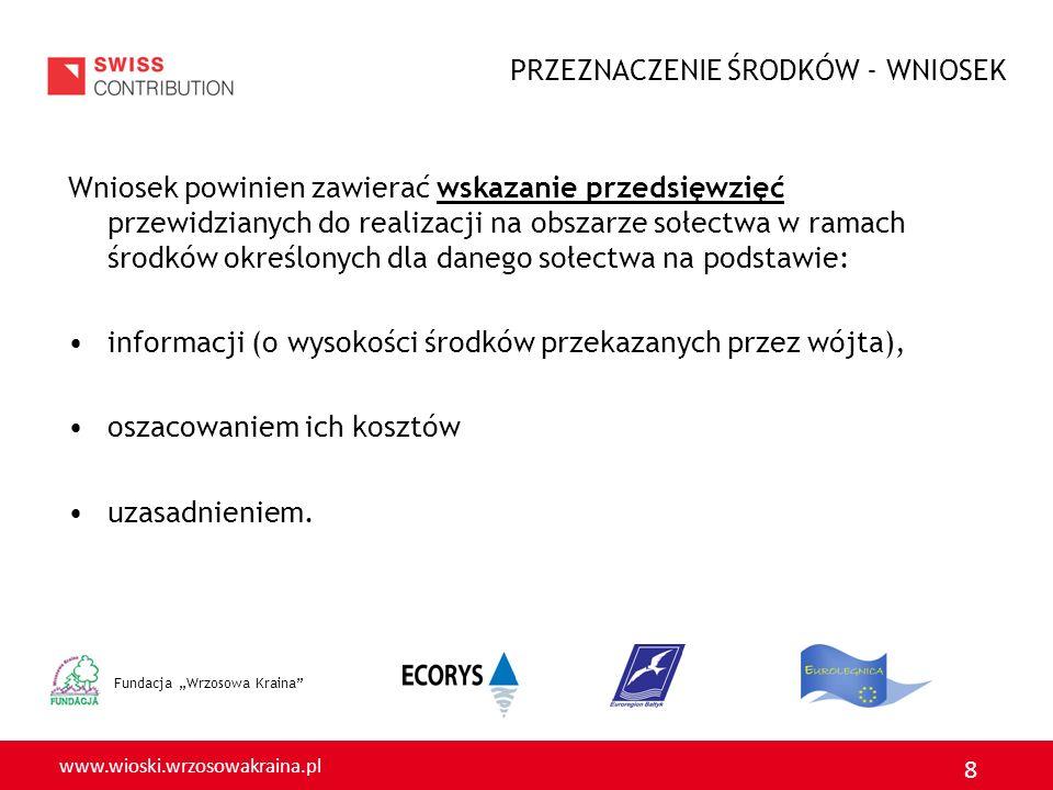 www.wioski.wrzosowakraina.pl 8 Fundacja Wrzosowa Kraina Wniosek powinien zawierać wskazanie przedsięwzięć przewidzianych do realizacji na obszarze sołectwa w ramach środków określonych dla danego sołectwa na podstawie: informacji (o wysokości środków przekazanych przez wójta), oszacowaniem ich kosztów uzasadnieniem.