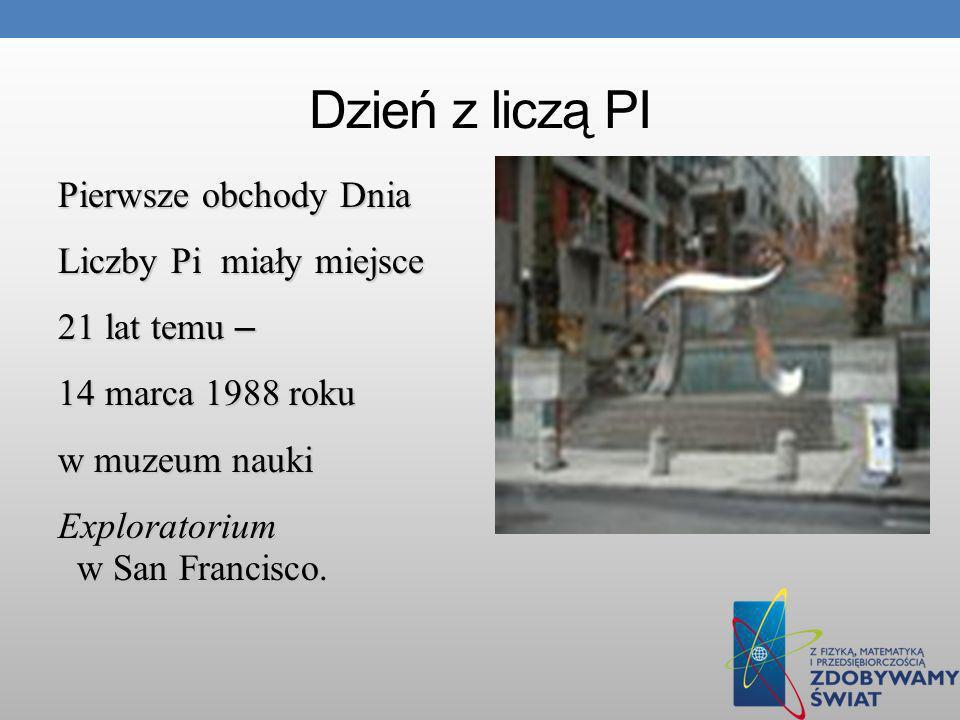 Dzień z liczą PI Pierwsze obchody Dnia Liczby Pi miały miejsce 21 lat temu – 14 marca 1988 roku w muzeum nauki Exploratorium w San Francisco.
