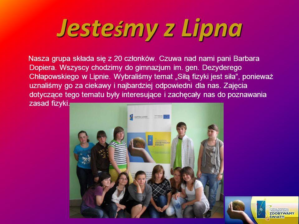 Jeste ś my z Lipna Nasza grupa składa się z 20 członków. Czuwa nad nami pani Barbara Dopiera. Wszyscy chodzimy do gimnazjum im. gen. Dezyderego Chłapo