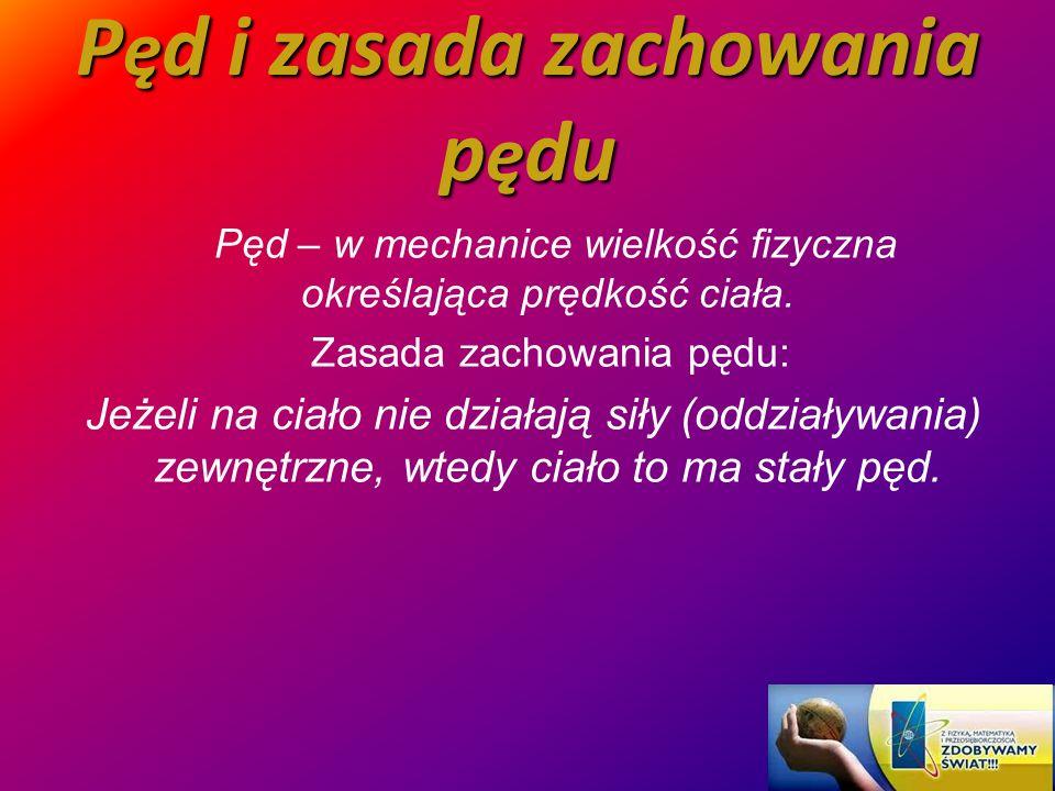 P ę d i zasada zachowania p ę du Pęd – w mechanice wielkość fizyczna określająca prędkość ciała. Zasada zachowania pędu: Jeżeli na ciało nie działają