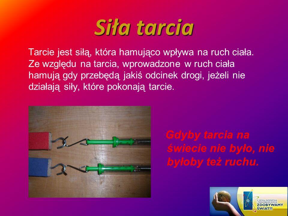 Siła tarcia Tarcie jest siłą, która hamująco wpływa na ruch ciała. Ze względu na tarcia, wprowadzone w ruch ciała hamują gdy przebędą jakiś odcinek dr