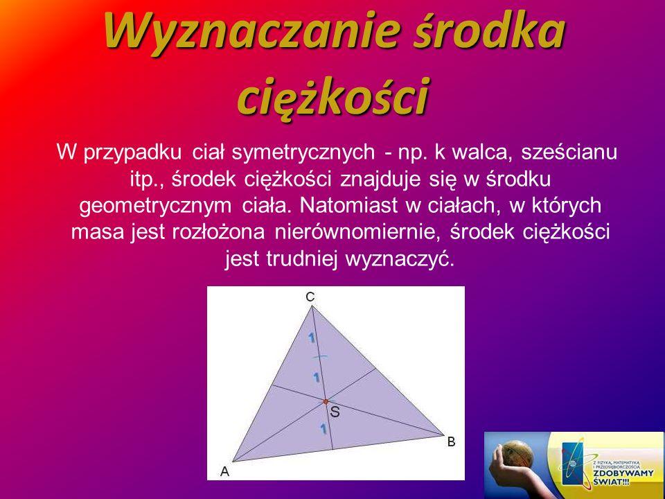 Wyznaczanie ś rodka ci ęż ko ś ci W przypadku ciał symetrycznych - np. k walca, sześcianu itp., środek ciężkości znajduje się w środku geometrycznym c