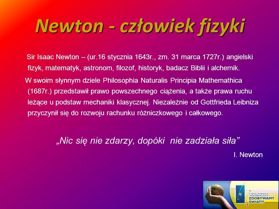 Newton - człowiek fizyki Sir Isaac Newton – (ur.16 stycznia 1643r., zm. 31 marca 1727r.) angielski fizyk, matematyk, astronom, filozof, historyk, bada
