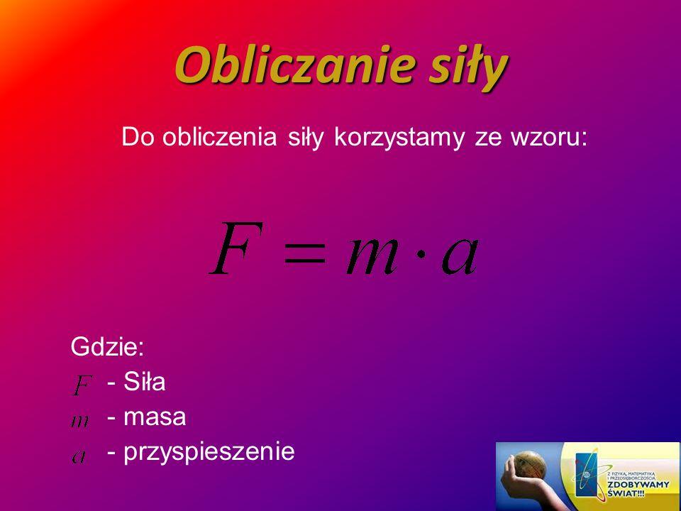 Jednostka siły Jednostką siły w układzie Si jest niuton [1N] Na podstawie wzoru na siłę można stwierdzić, że: 1 N to siła, z jaką trzeba działać na ciało o masie 1kg, aby nadać mu przyspieszenie równe 1 m/s².