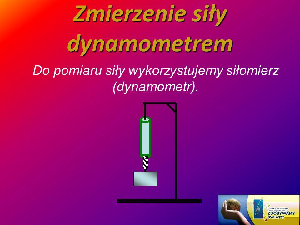 Zmierzenie siły dynamometrem Do pomiaru siły wykorzystujemy siłomierz (dynamometr).