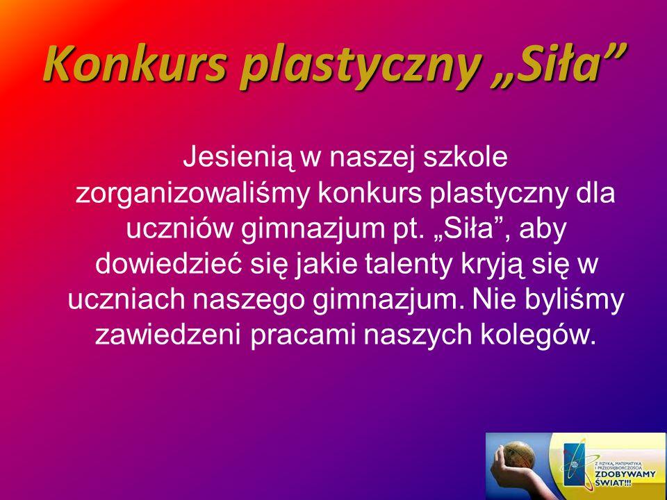 Konkurs plastyczny Siła Jesienią w naszej szkole zorganizowaliśmy konkurs plastyczny dla uczniów gimnazjum pt. Siła, aby dowiedzieć się jakie talenty