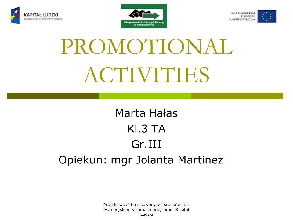 Projekt współfinansowany ze środków Unii Europejskiej w ramach programu Kapitał Ludzki PROMOTIONAL ACTIVITIES Marta Hałas Kl.3 TA Gr.III Opiekun: mgr