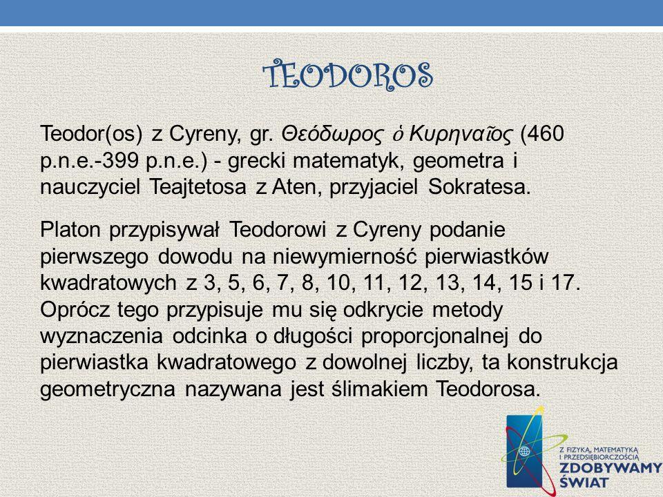 TEODOROS Teodor(os) z Cyreny, gr. Θεόδωρος Κυρηνα ος (460 p.n.e.-399 p.n.e.) - grecki matematyk, geometra i nauczyciel Teajtetosa z Aten, przyjaciel S