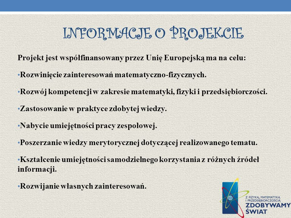 INFORMACJE O PROJEKCIE Projekt jest współfinansowany przez Unię Europejską ma na celu: Rozwinięcie zainteresowań matematyczno-fizycznych. Rozwój kompe