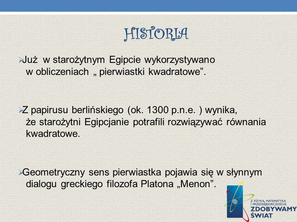HISTORIA Już w starożytnym Egipcie wykorzystywano w obliczeniach pierwiastki kwadratowe. Z papirusu berlińskiego (ok. 1300 p.n.e. ) wynika, że staroży