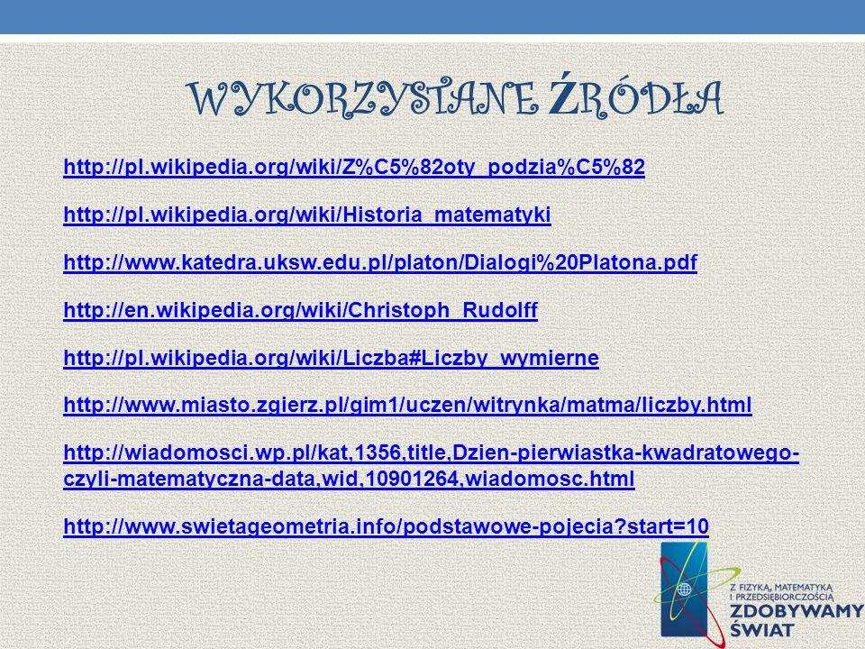WYKORZYSTANE Ź RÓDŁA http://pl.wikipedia.org/wiki/Z%C5%82oty_podzia%C5%82 http://pl.wikipedia.org/wiki/Historia_matematyki http://www.katedra.uksw.edu.pl/platon/Dialogi%20Platona.pdf http://en.wikipedia.org/wiki/Christoph_Rudolff http://pl.wikipedia.org/wiki/Liczba#Liczby_wymierne http://www.miasto.zgierz.pl/gim1/uczen/witrynka/matma/liczby.html http://wiadomosci.wp.pl/kat,1356,title,Dzien-pierwiastka-kwadratowego- czyli-matematyczna-data,wid,10901264,wiadomosc.html http://www.swietageometria.info/podstawowe-pojecia?start=10