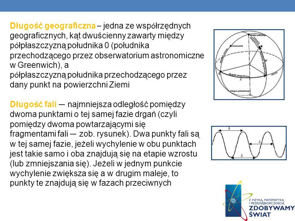 Długość geograficzna – jedna ze wsp ó łrzędnych geograficznych, kąt dwuścienny zawarty między p ó łpłaszczyzną południka 0 (południka przechodzącego p