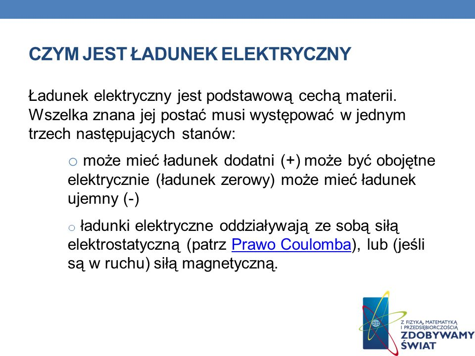CZYM JEST ŁADUNEK ELEKTRYCZNY Ładunek elektryczny jest podstawową cechą materii. Wszelka znana jej postać musi występować w jednym trzech następującyc