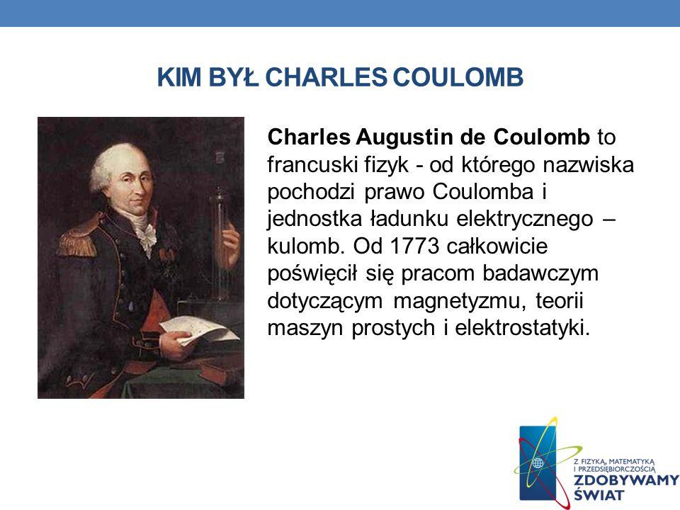 KIM BYŁ CHARLES COULOMB Charles Augustin de Coulomb to francuski fizyk - od którego nazwiska pochodzi prawo Coulomba i jednostka ładunku elektrycznego