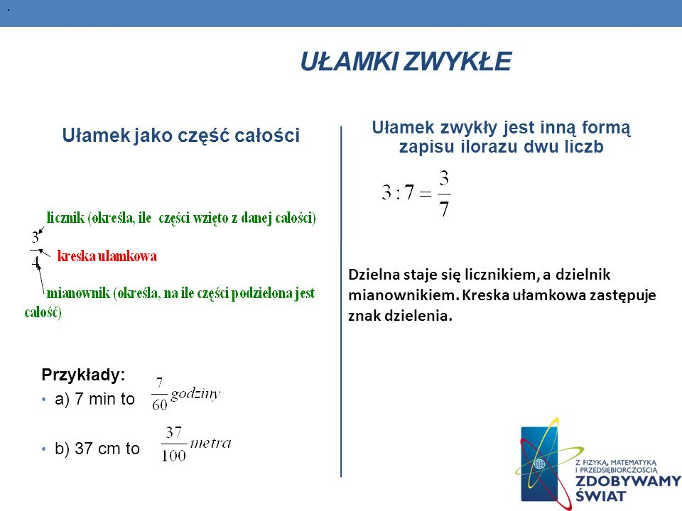 UŁAMKI ZWYKŁE Ułamek jako część całości Przykłady: a) 7 min to b) 37 cm to Ułamek zwykły jest inną formą zapisu ilorazu dwu liczb.