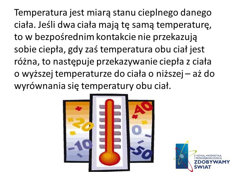 Temperatura– jedna z podstawowych wielkości fizycznych w termodynamice, będąca miarą stopnia nagrzania ciał. Temperaturę można ściśle zdefiniować tylk