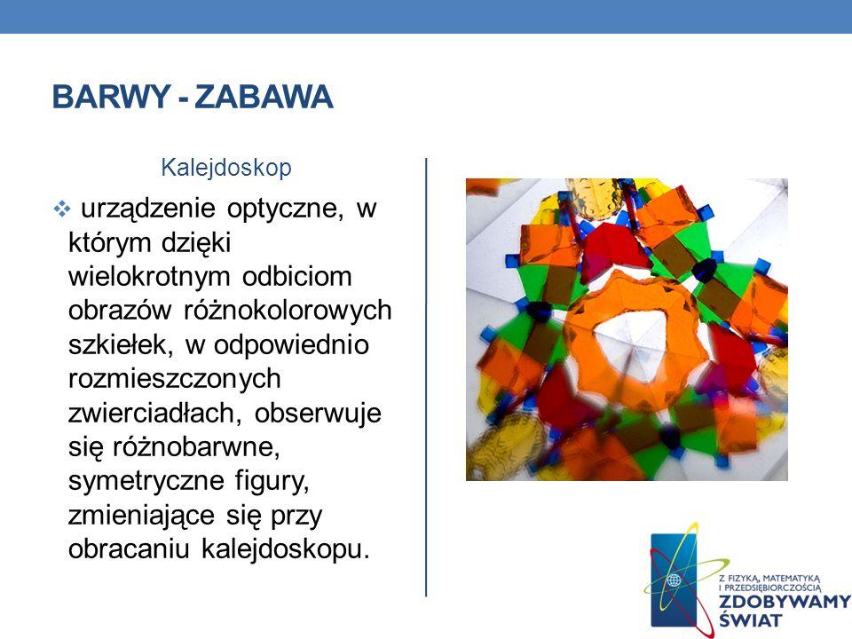 BARWY - ZABAWA Kalejdoskop urządzenie optyczne, w którym dzięki wielokrotnym odbiciom obrazów różnokolorowych szkiełek, w odpowiednio rozmieszczonych