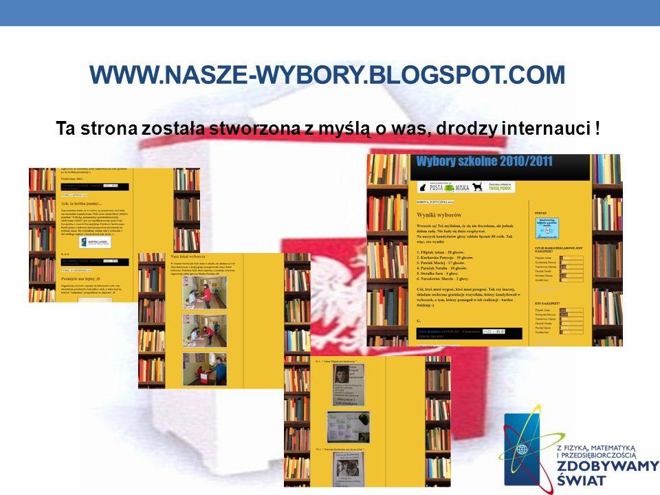 WWW.NASZE-WYBORY.BLOGSPOT.COM Ta strona została stworzona z myślą o was, drodzy internauci !