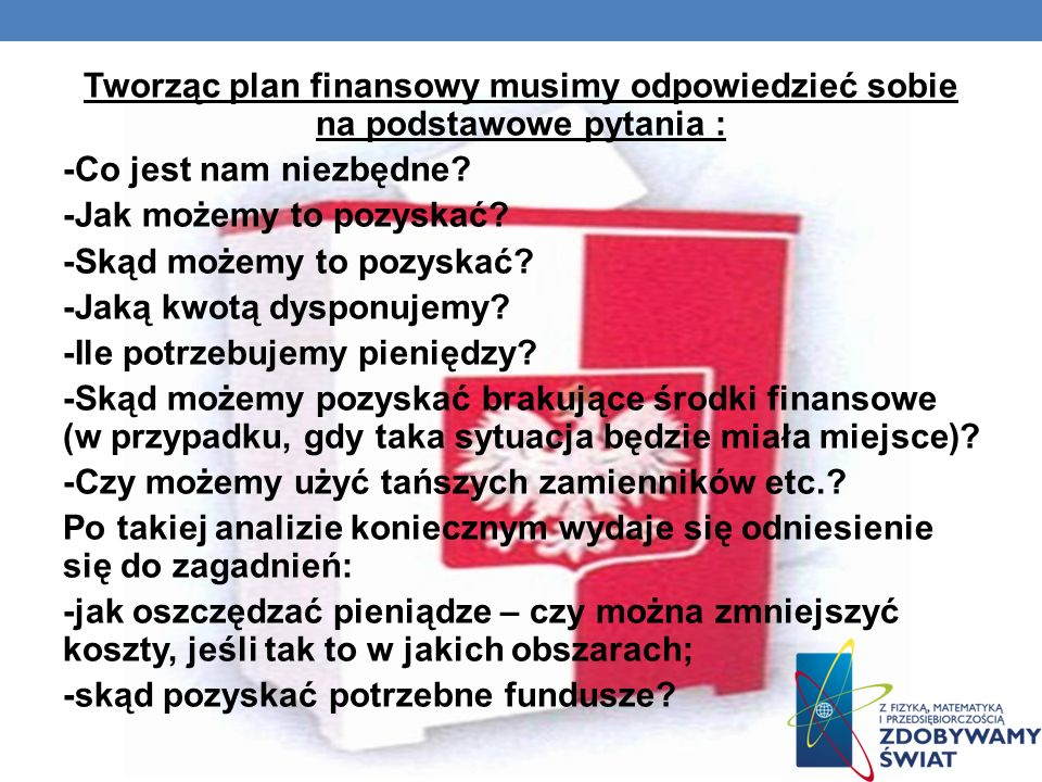 Tworząc plan finansowy musimy odpowiedzieć sobie na podstawowe pytania : -Co jest nam niezbędne.